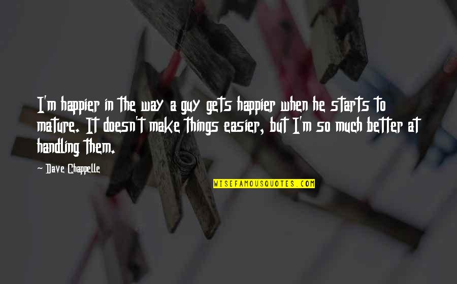 It Only Gets Easier Quotes By Dave Chappelle: I'm happier in the way a guy gets