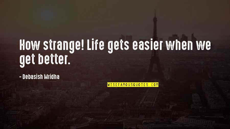 It Only Gets Easier Quotes By Debasish Mridha: How strange! Life gets easier when we get
