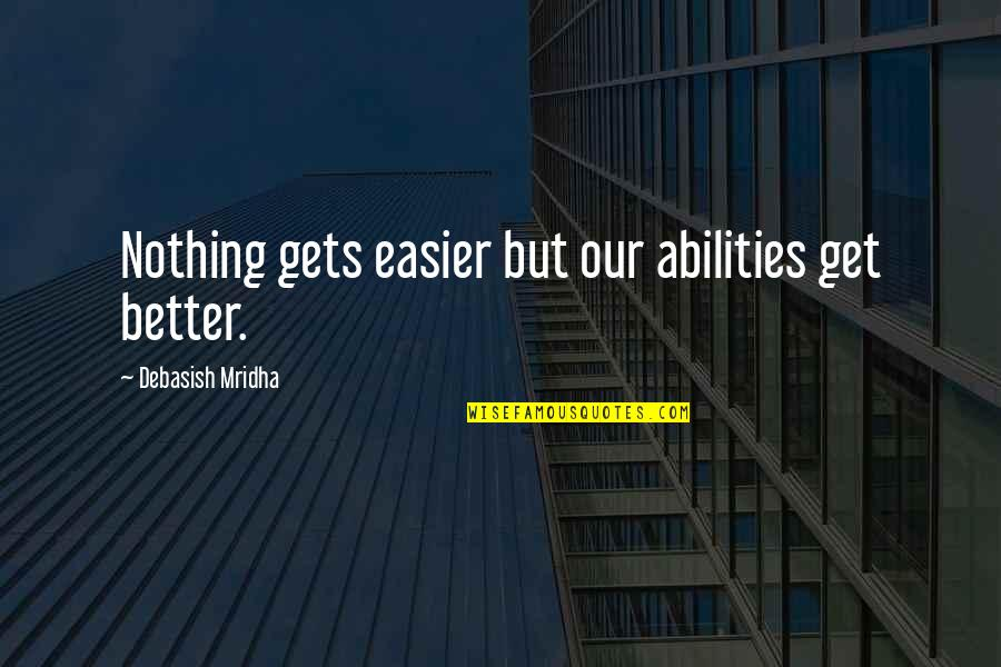 It Only Gets Easier Quotes By Debasish Mridha: Nothing gets easier but our abilities get better.