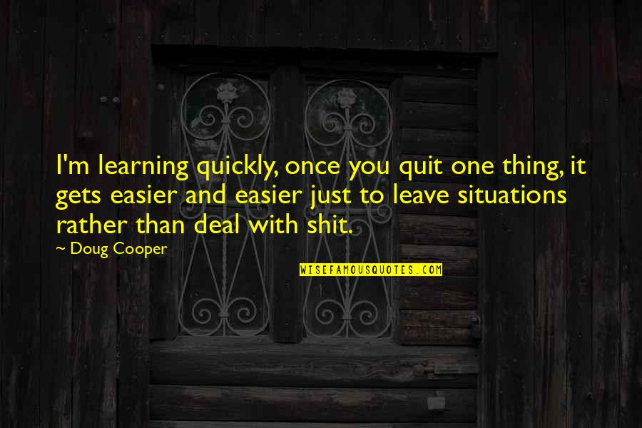 It Only Gets Easier Quotes By Doug Cooper: I'm learning quickly, once you quit one thing,