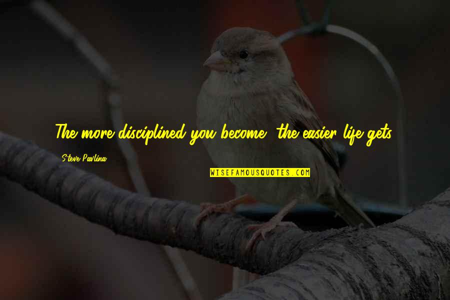 It Only Gets Easier Quotes By Steve Pavlina: The more disciplined you become, the easier life