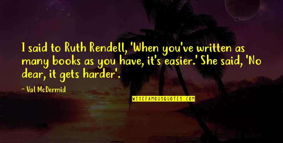 It Only Gets Easier Quotes By Val McDermid: I said to Ruth Rendell, 'When you've written