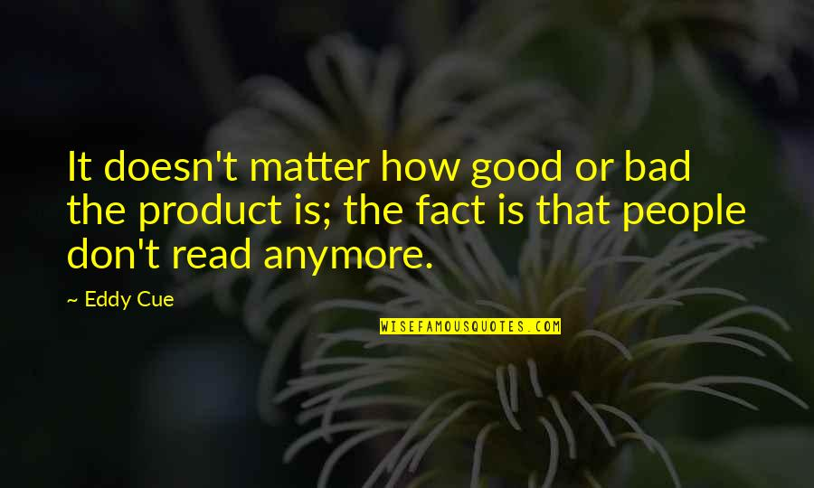 It Really Doesn't Matter Anymore Quotes By Eddy Cue: It doesn't matter how good or bad the