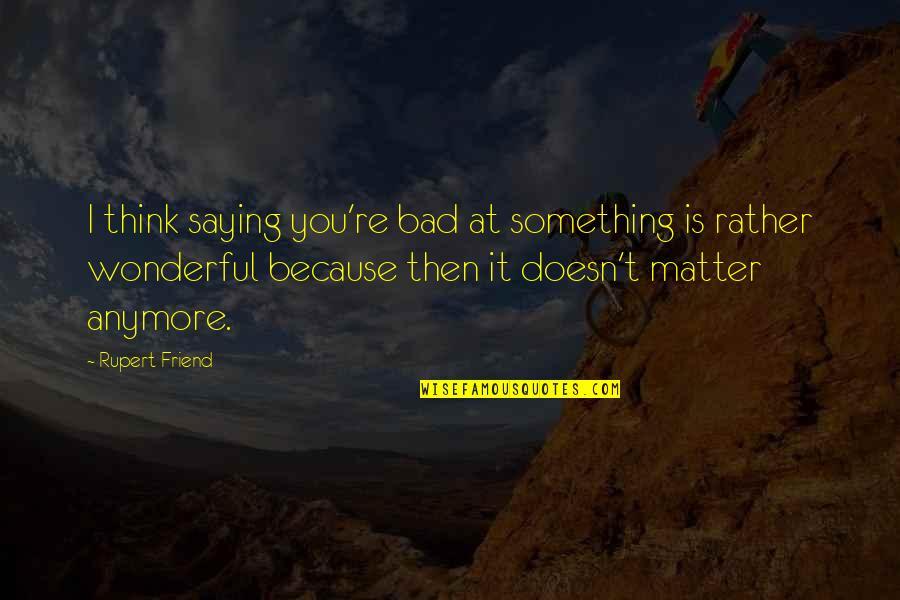 It Really Doesn't Matter Anymore Quotes By Rupert Friend: I think saying you're bad at something is
