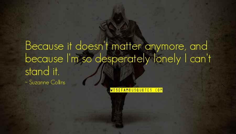 It Really Doesn't Matter Anymore Quotes By Suzanne Collins: Because it doesn't matter anymore, and because I'm