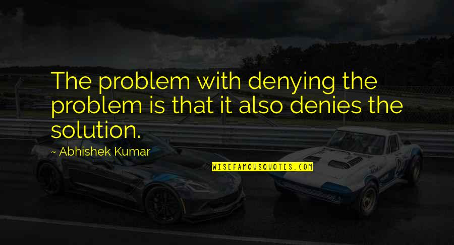 It Solution Quotes By Abhishek Kumar: The problem with denying the problem is that