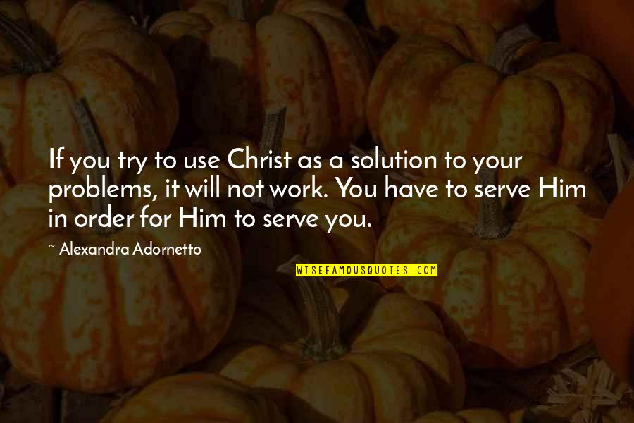 It Solution Quotes By Alexandra Adornetto: If you try to use Christ as a