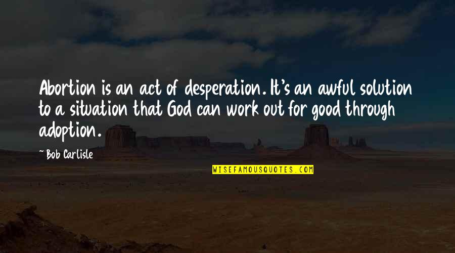 It Solution Quotes By Bob Carlisle: Abortion is an act of desperation. It's an