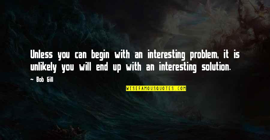 It Solution Quotes By Bob Gill: Unless you can begin with an interesting problem,
