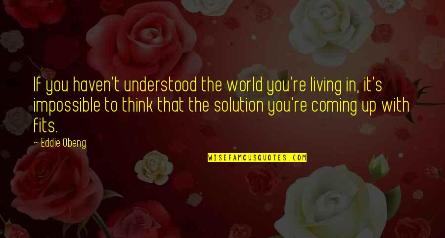 It Solution Quotes By Eddie Obeng: If you haven't understood the world you're living