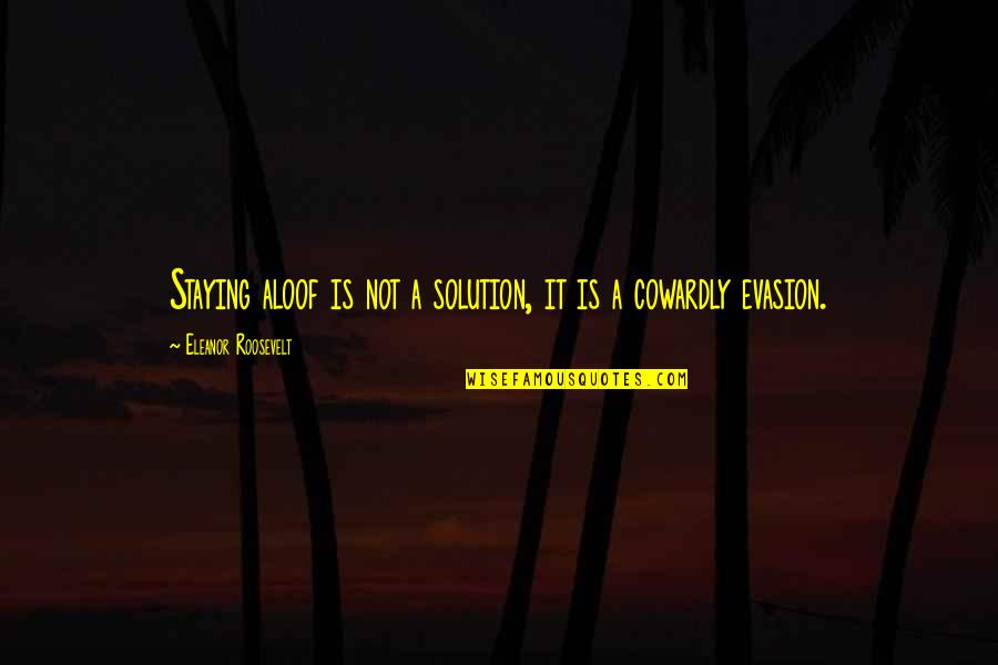 It Solution Quotes By Eleanor Roosevelt: Staying aloof is not a solution, it is