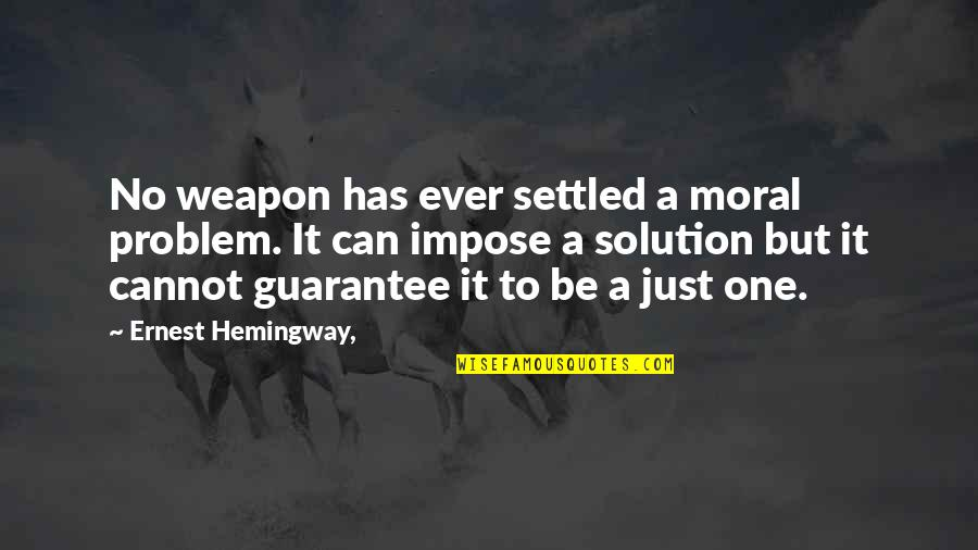 It Solution Quotes By Ernest Hemingway,: No weapon has ever settled a moral problem.