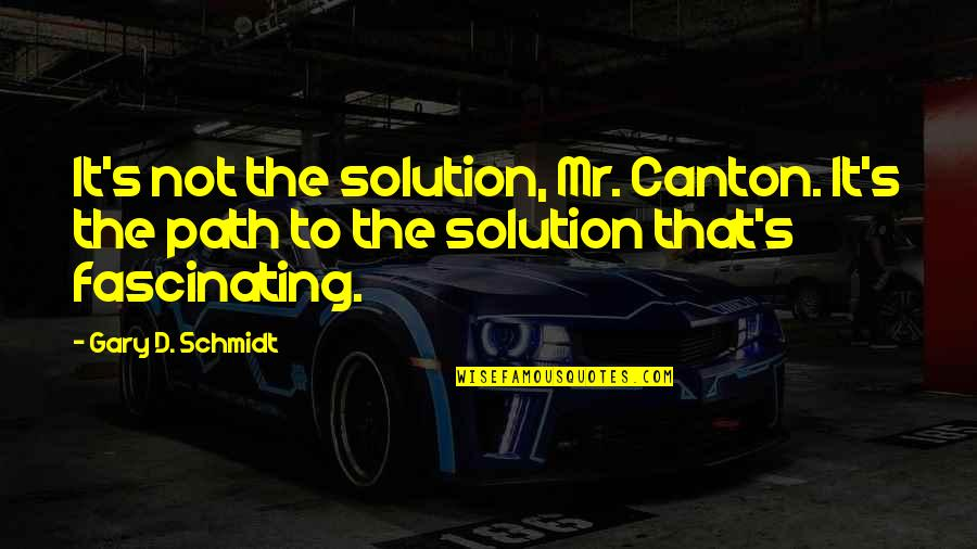 It Solution Quotes By Gary D. Schmidt: It's not the solution, Mr. Canton. It's the