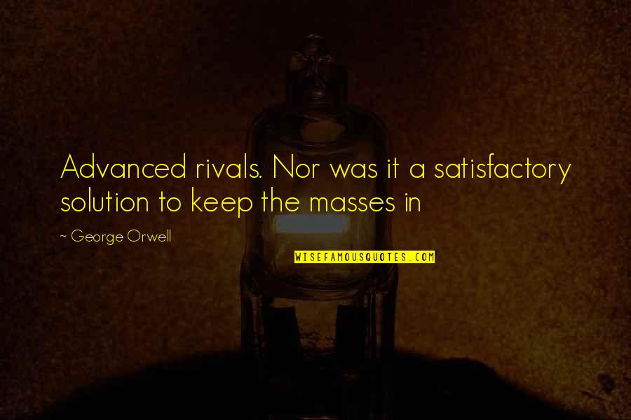 It Solution Quotes By George Orwell: Advanced rivals. Nor was it a satisfactory solution