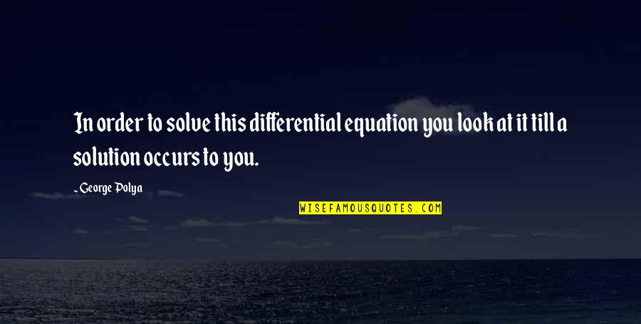 It Solution Quotes By George Polya: In order to solve this differential equation you