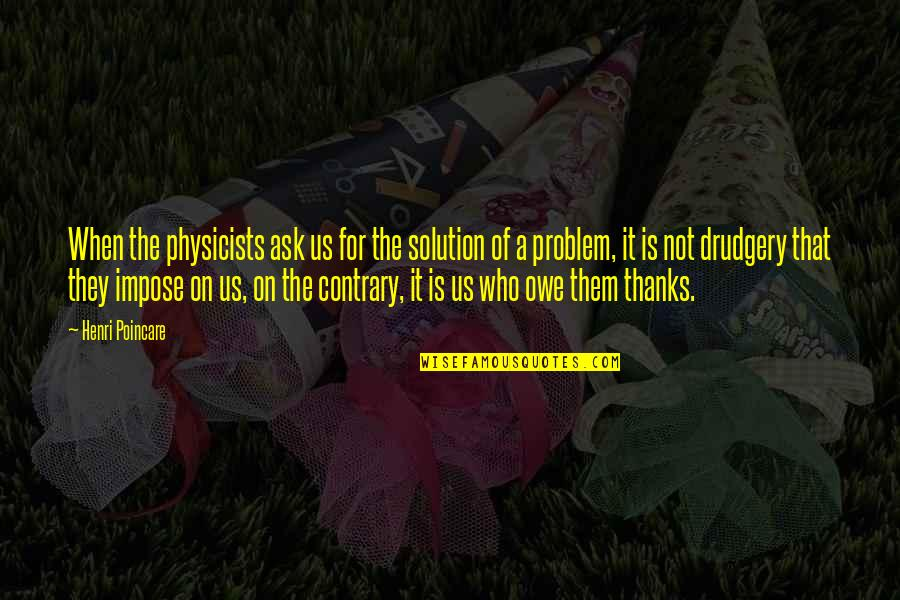 It Solution Quotes By Henri Poincare: When the physicists ask us for the solution