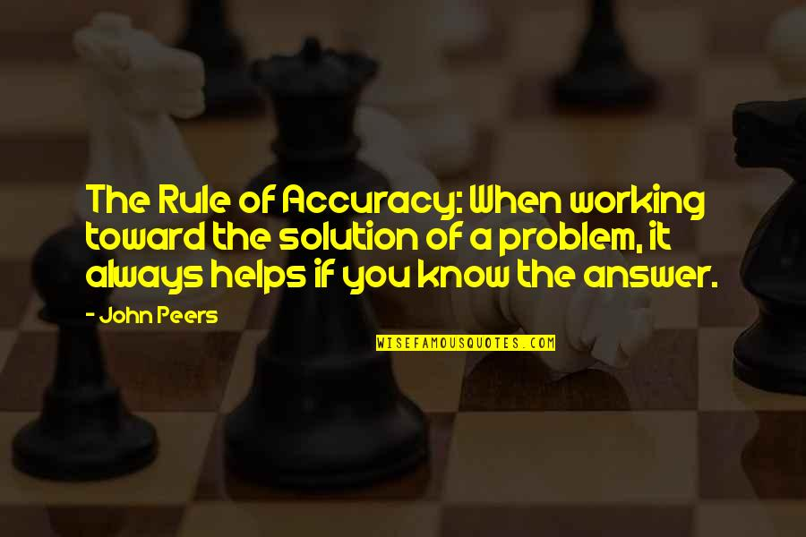 It Solution Quotes By John Peers: The Rule of Accuracy: When working toward the