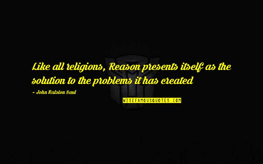 It Solution Quotes By John Ralston Saul: Like all religions, Reason presents itself as the
