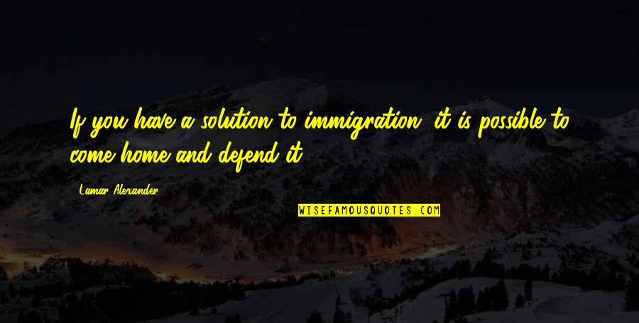 It Solution Quotes By Lamar Alexander: If you have a solution to immigration, it
