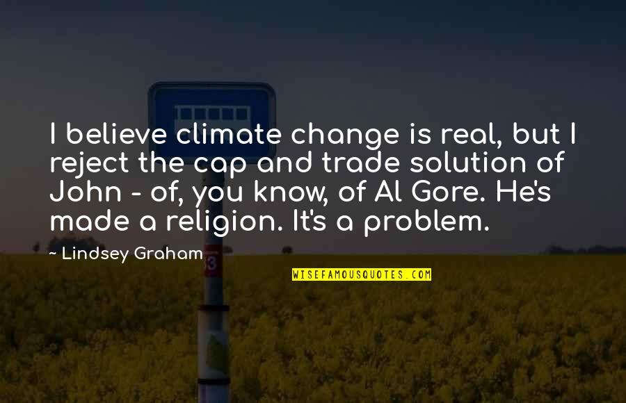 It Solution Quotes By Lindsey Graham: I believe climate change is real, but I