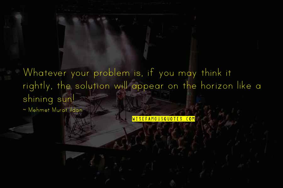 It Solution Quotes By Mehmet Murat Ildan: Whatever your problem is, if you may think