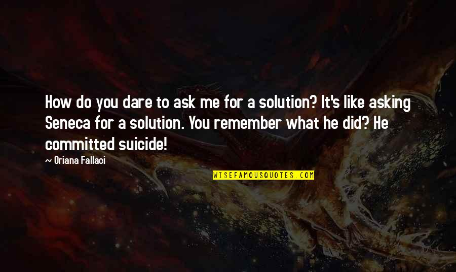 It Solution Quotes By Oriana Fallaci: How do you dare to ask me for