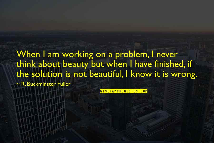 It Solution Quotes By R. Buckminster Fuller: When I am working on a problem, I