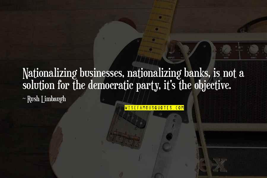 It Solution Quotes By Rush Limbaugh: Nationalizing businesses, nationalizing banks, is not a solution
