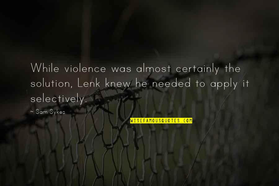 It Solution Quotes By Sam Sykes: While violence was almost certainly the solution, Lenk