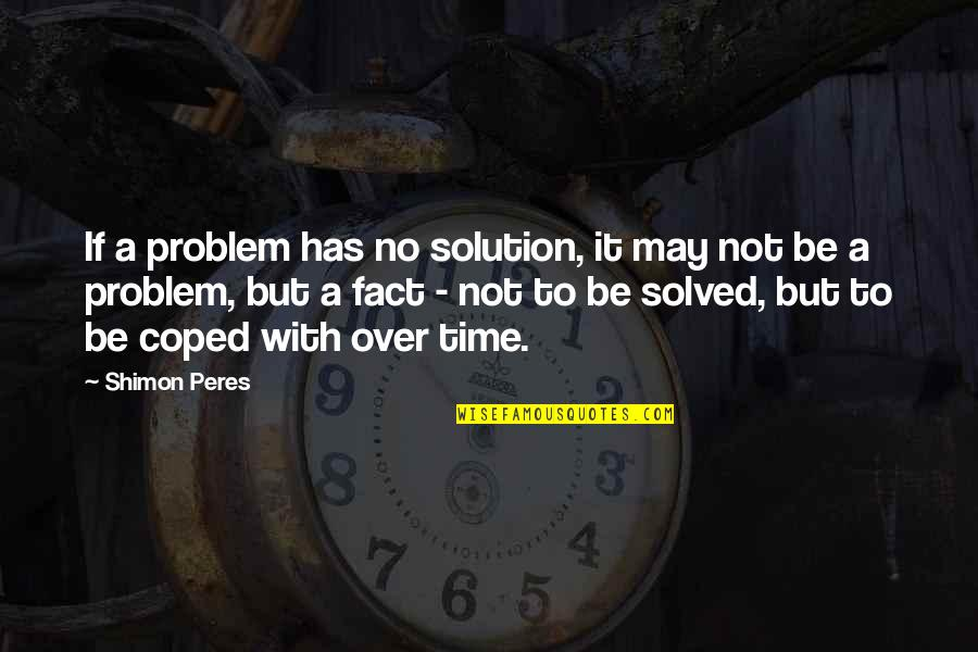It Solution Quotes By Shimon Peres: If a problem has no solution, it may
