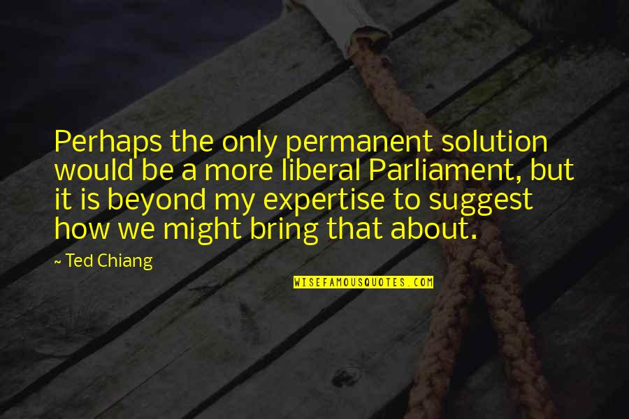 It Solution Quotes By Ted Chiang: Perhaps the only permanent solution would be a
