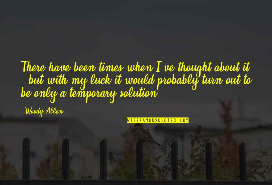 It Solution Quotes By Woody Allen: There have been times when I've thought about