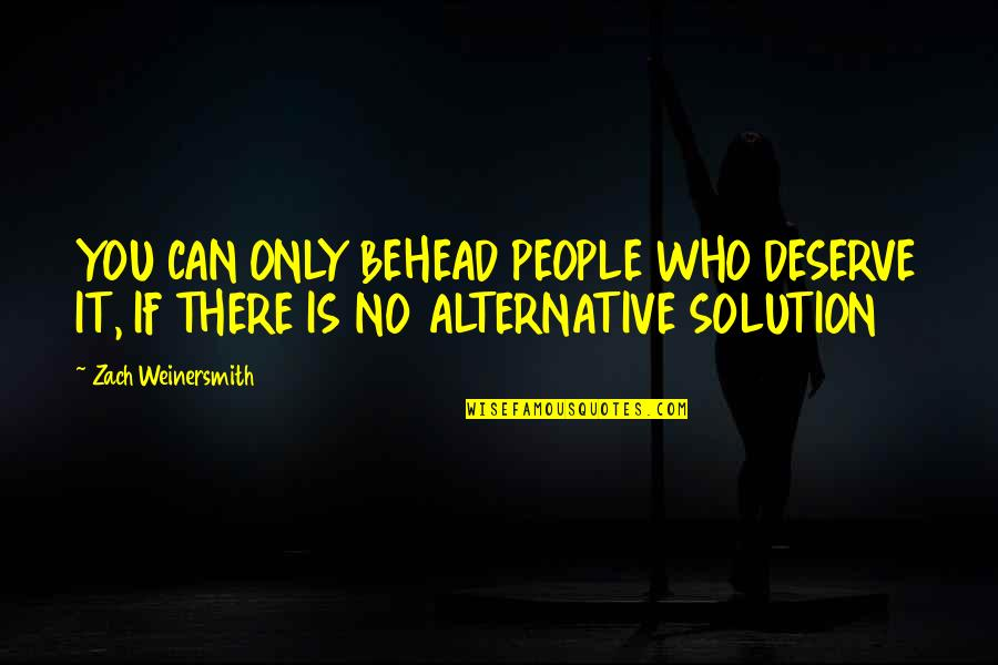 It Solution Quotes By Zach Weinersmith: YOU CAN ONLY BEHEAD PEOPLE WHO DESERVE IT,