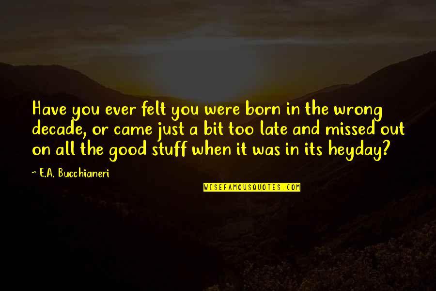 It Was A Good Time Quotes By E.A. Bucchianeri: Have you ever felt you were born in