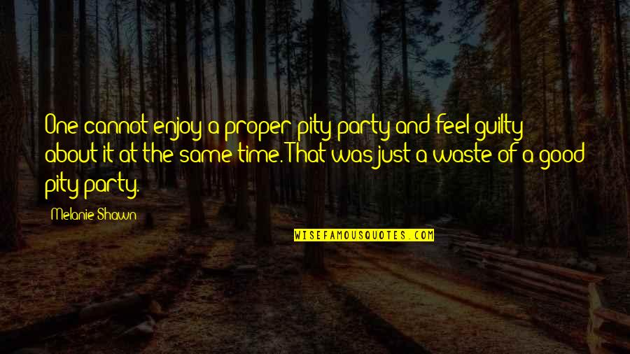 It Was A Good Time Quotes By Melanie Shawn: One cannot enjoy a proper pity party and