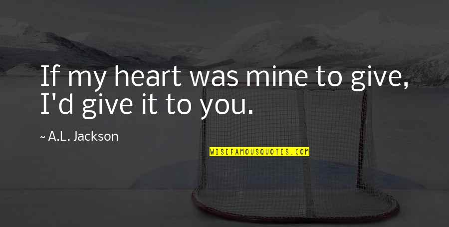 It Was You Quotes By A.L. Jackson: If my heart was mine to give, I'd