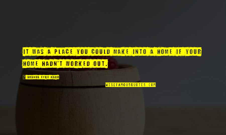 It Was You Quotes By Amanda Eyre Ward: It was a place you could make into