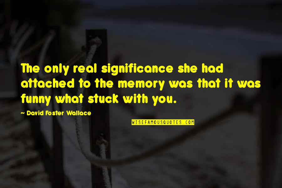 It Was You Quotes By David Foster Wallace: The only real significance she had attached to