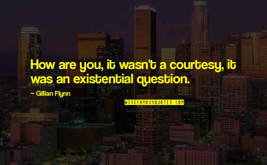 It Was You Quotes By Gillian Flynn: How are you, it wasn't a courtesy, it