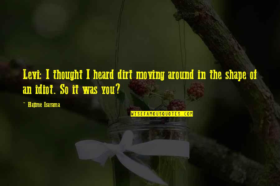 It Was You Quotes By Hajime Isayama: Levi: I thought I heard dirt moving around