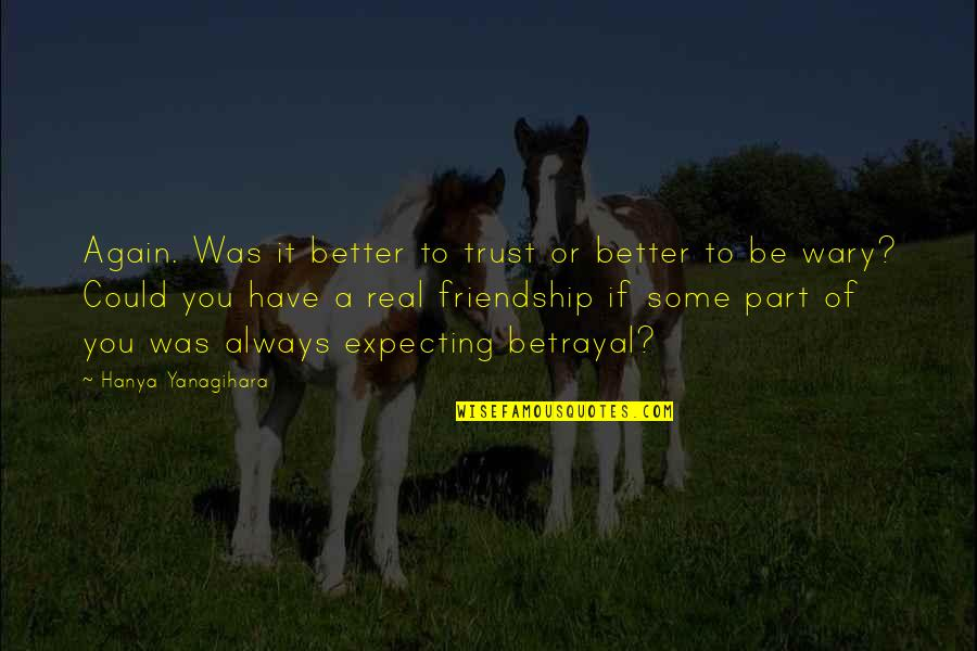 It Was You Quotes By Hanya Yanagihara: Again. Was it better to trust or better