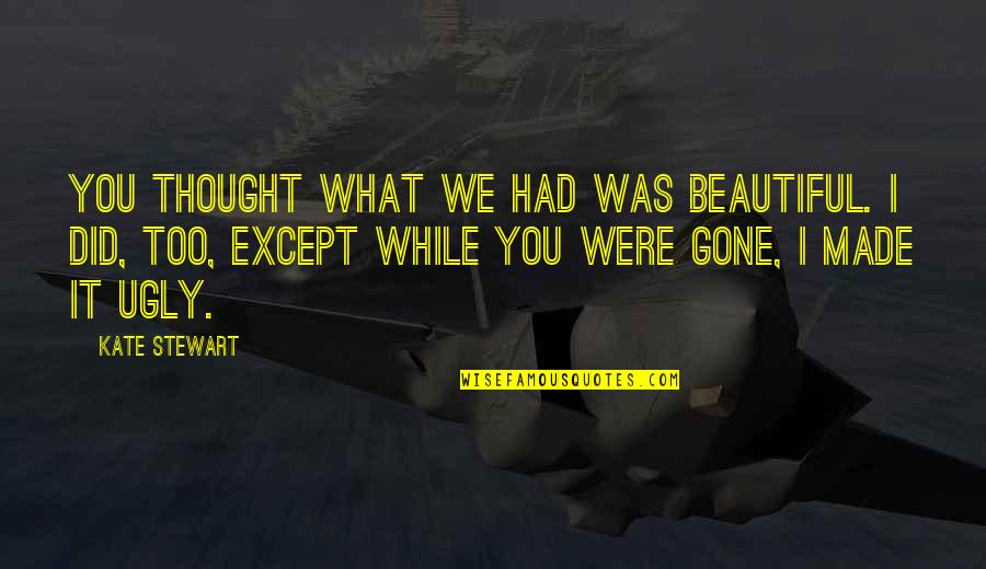 It Was You Quotes By Kate Stewart: You thought what we had was beautiful. I