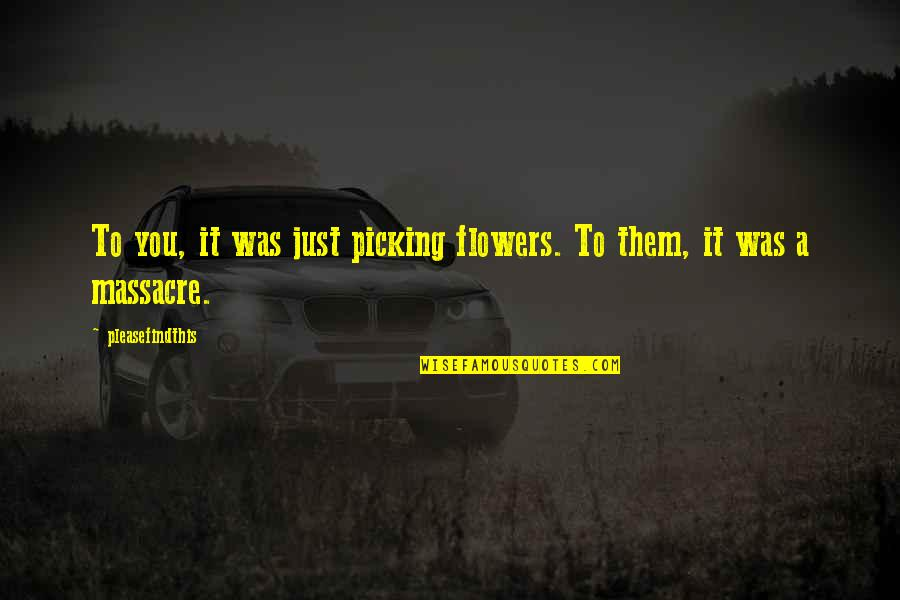 It Was You Quotes By Pleasefindthis: To you, it was just picking flowers. To