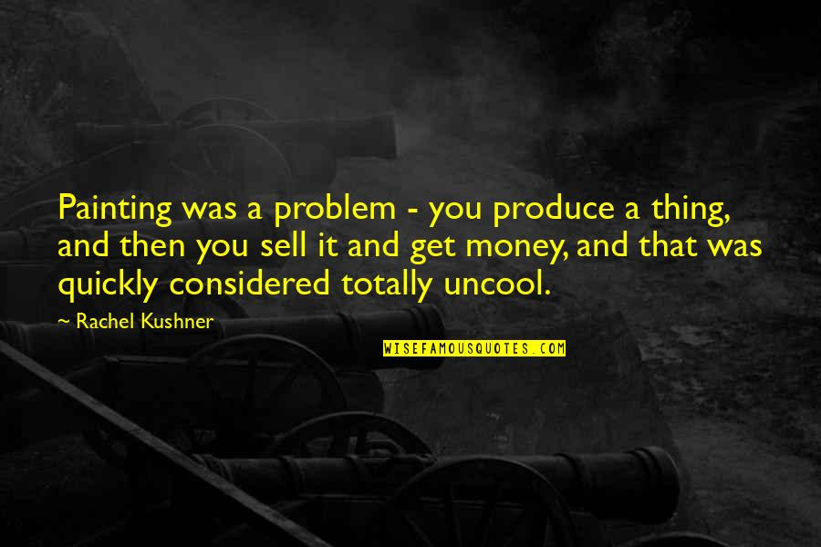 It Was You Quotes By Rachel Kushner: Painting was a problem - you produce a