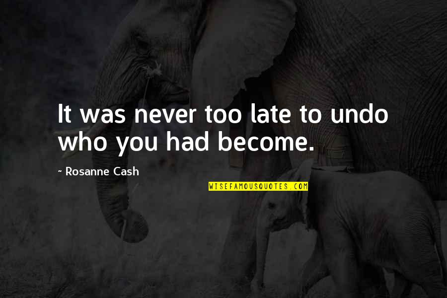 It Was You Quotes By Rosanne Cash: It was never too late to undo who