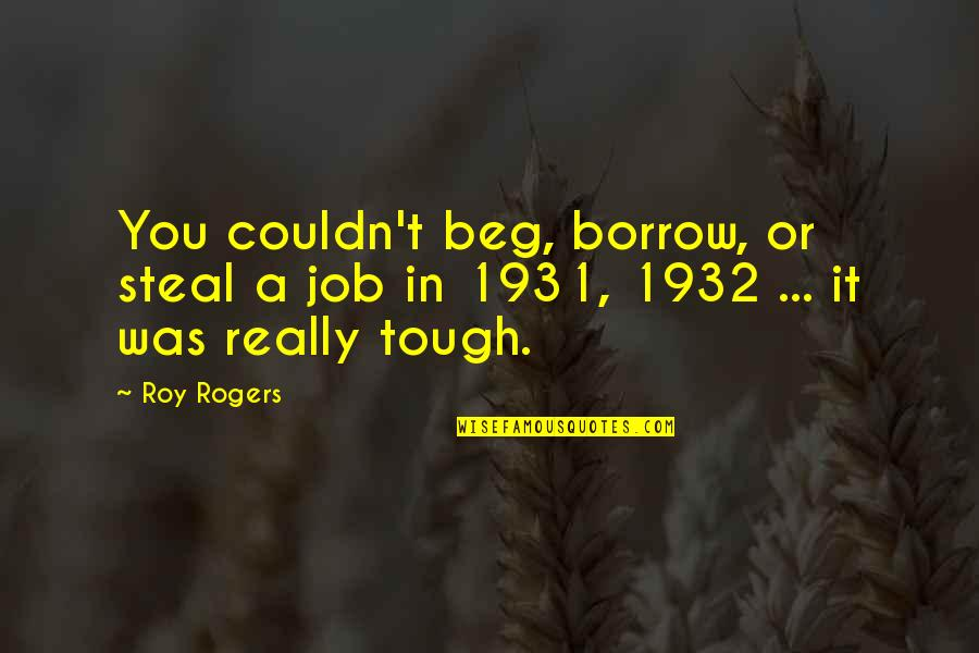It Was You Quotes By Roy Rogers: You couldn't beg, borrow, or steal a job