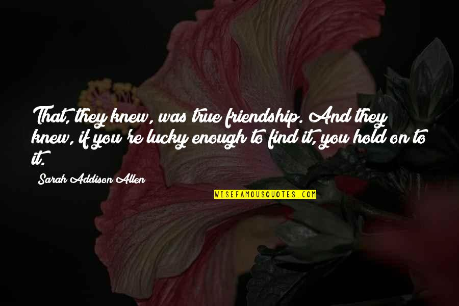 It Was You Quotes By Sarah Addison Allen: That, they knew, was true friendship. And they