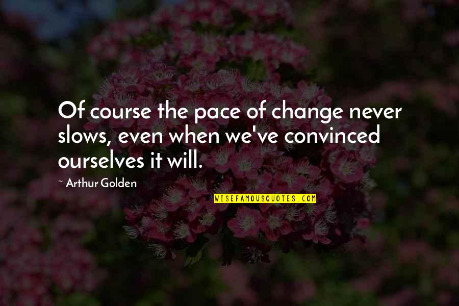 It Will Never Change Quotes By Arthur Golden: Of course the pace of change never slows,