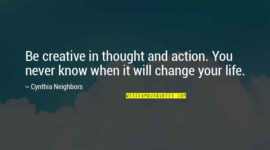 It Will Never Change Quotes By Cynthia Neighbors: Be creative in thought and action. You never