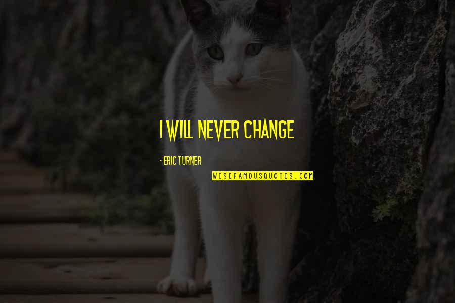 It Will Never Change Quotes By Eric Turner: I will never change